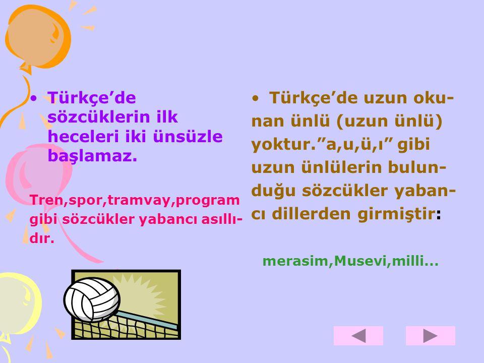 Türkçe'de sözcüklerin ilk heceleri iki ünsüzle başlamaz. Tren,spor,tramvay,program gibi sözcükler yabancı asıllı- dır. Türkçe'de uzun oku- nan ünlü (u