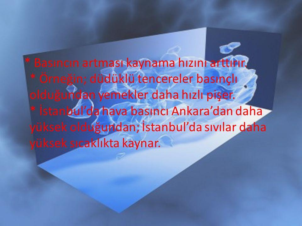 * Basıncın artması kaynama hızını arttırır. * Örneğin; düdüklü tencereler basınçlı olduğundan yemekler daha hızlı pişer. * İstanbul'da hava basıncı An