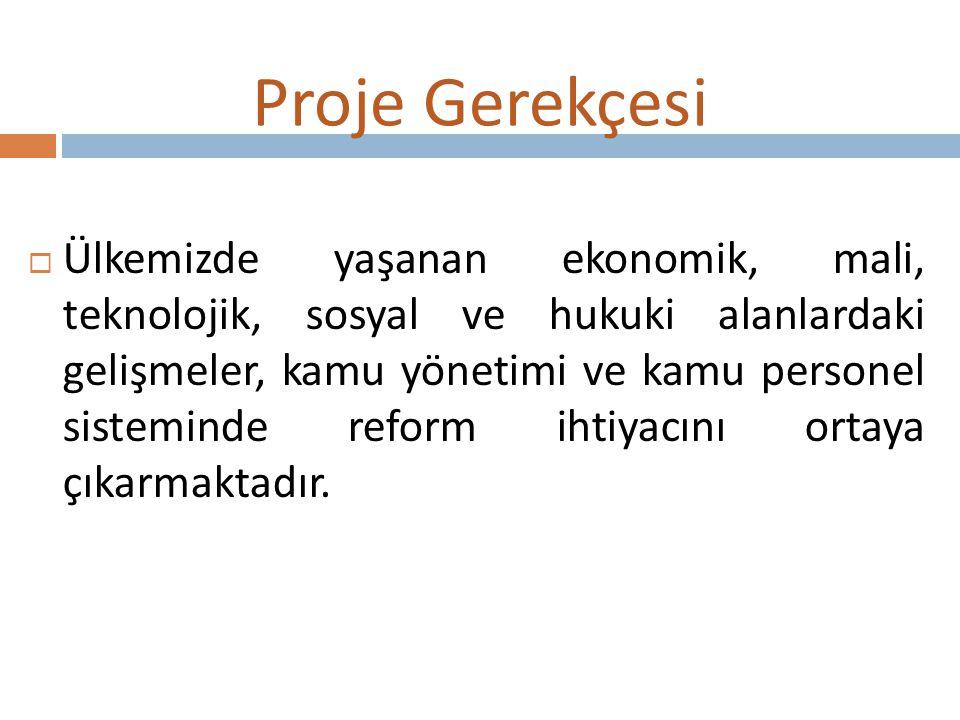 Proje Gerekçesi  Ülkemizde yaşanan ekonomik, mali, teknolojik, sosyal ve hukuki alanlardaki gelişmeler, kamu yönetimi ve kamu personel sisteminde ref
