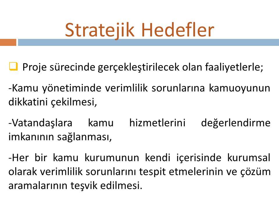 Stratejik Hedefler  Proje sürecinde gerçekleştirilecek olan faaliyetlerle; -Kamu yönetiminde verimlilik sorunlarına kamuoyunun dikkatini çekilmesi, -