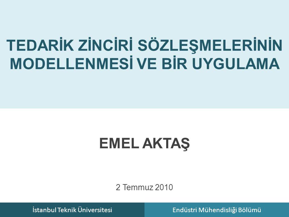 İstanbul Teknik ÜniversitesiEndüstri Mühendisliği Bölümü TEDARİK ZİNCİRİ SÖZLEŞMELERİNİN MODELLENMESİ VE BİR UYGULAMA EMEL AKTAŞ 2 Temmuz 2010