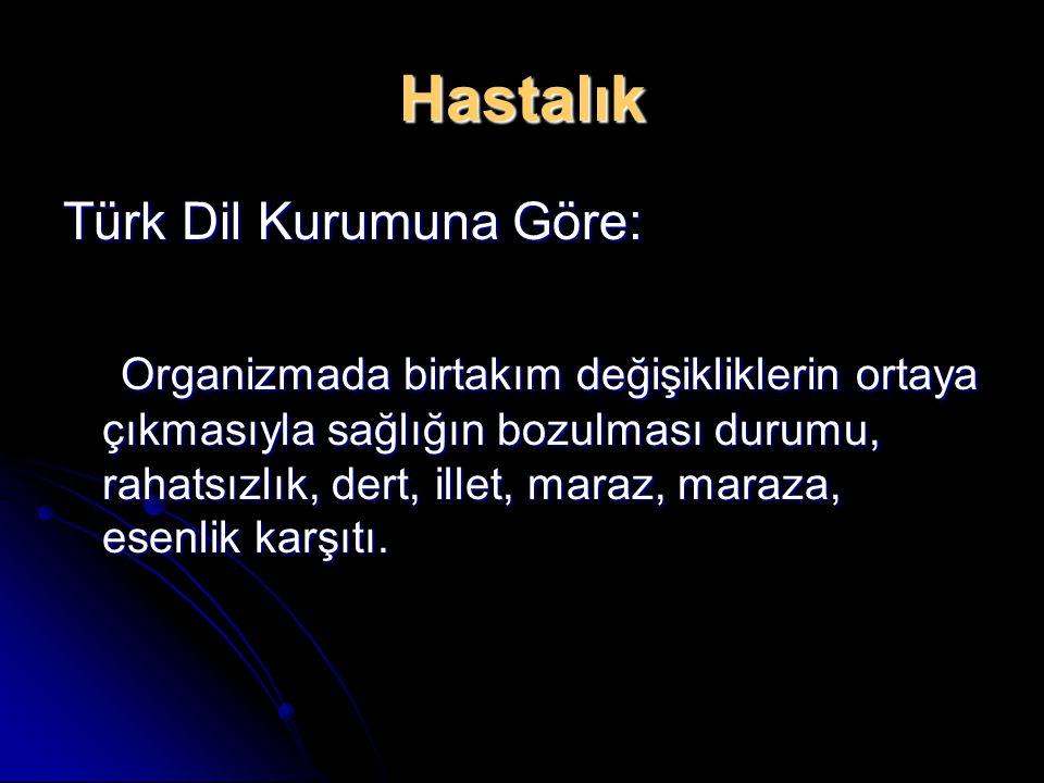 Hastalık Türk Dil Kurumuna Göre: Organizmada birtakım değişikliklerin ortaya çıkmasıyla sağlığın bozulması durumu, rahatsızlık, dert, illet, maraz, maraza, esenlik karşıtı.