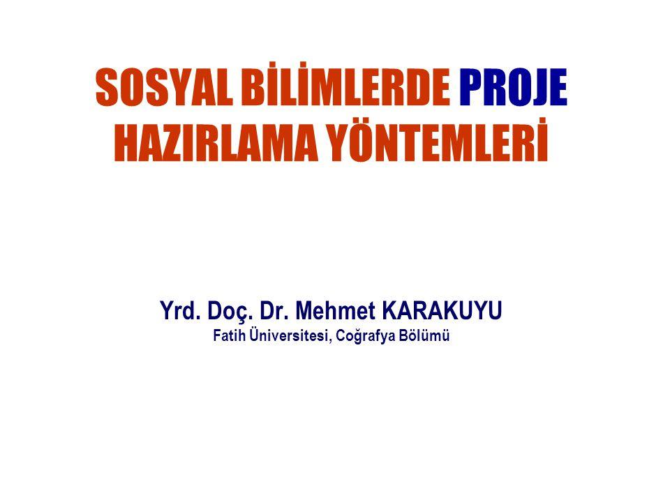 SOSYAL BİLİMLERDE PROJE HAZIRLAMA YÖNTEMLERİ Yrd. Doç. Dr. Mehmet KARAKUYU Fatih Üniversitesi, Coğrafya Bölümü
