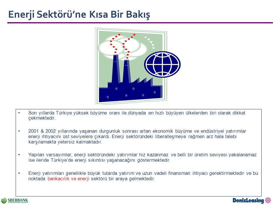 Enerji Sektörü'ne Kısa Bir Bakış Son yıllarda Türkiye yüksek büyüme oranı ile dünyada en hızlı büyüyen ülkelerden biri olarak dikkat çekmektedir.