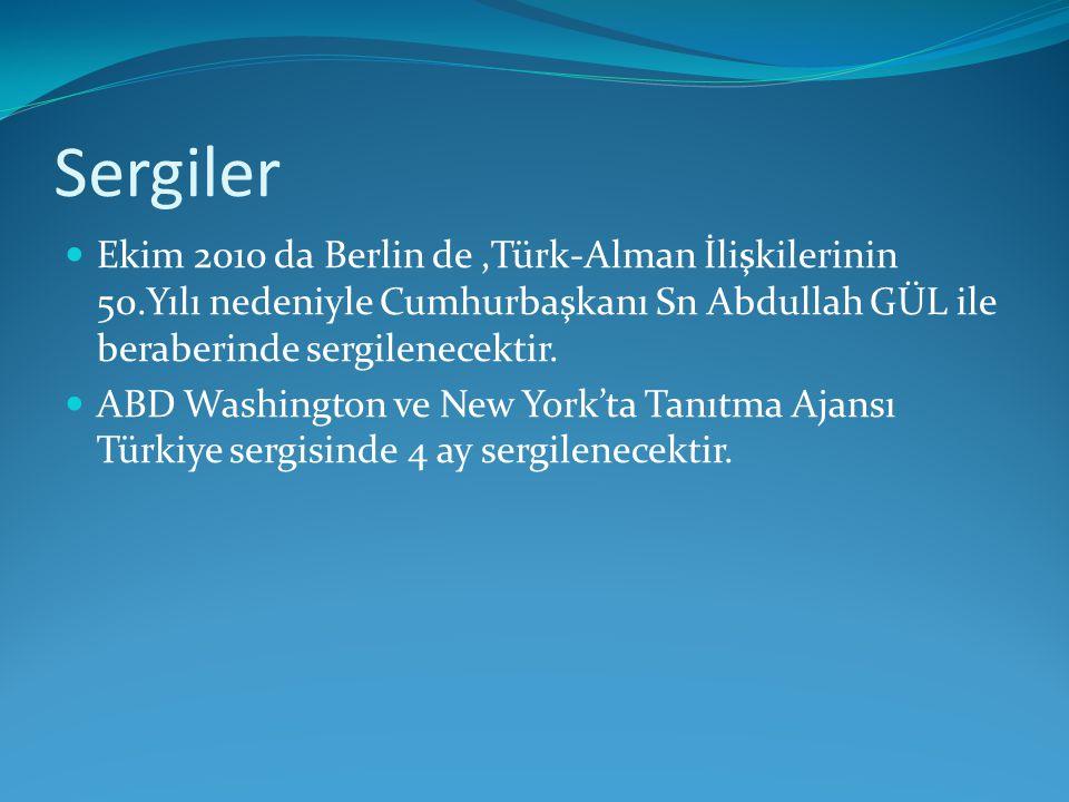 Sergiler Ekim 2010 da Berlin de,Türk-Alman İlişkilerinin 50.Yılı nedeniyle Cumhurbaşkanı Sn Abdullah GÜL ile beraberinde sergilenecektir. ABD Washingt