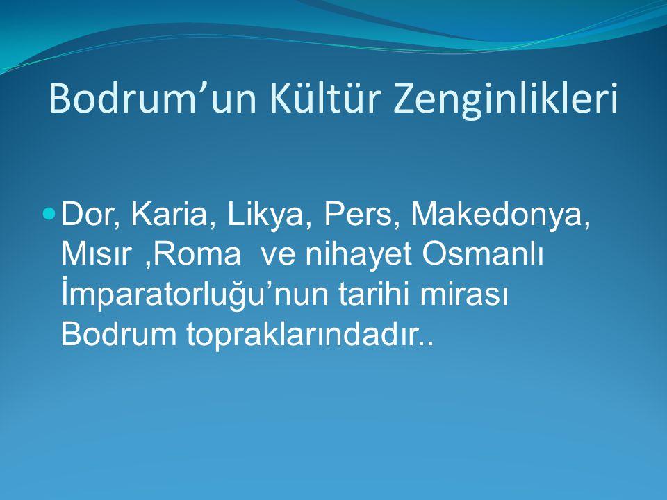 Bodrum'un Kültür Zenginlikleri Dor, Karia, Likya, Pers, Makedonya, Mısır,Roma ve nihayet Osmanlı İmparatorluğu'nun tarihi mirası Bodrum topraklarındad
