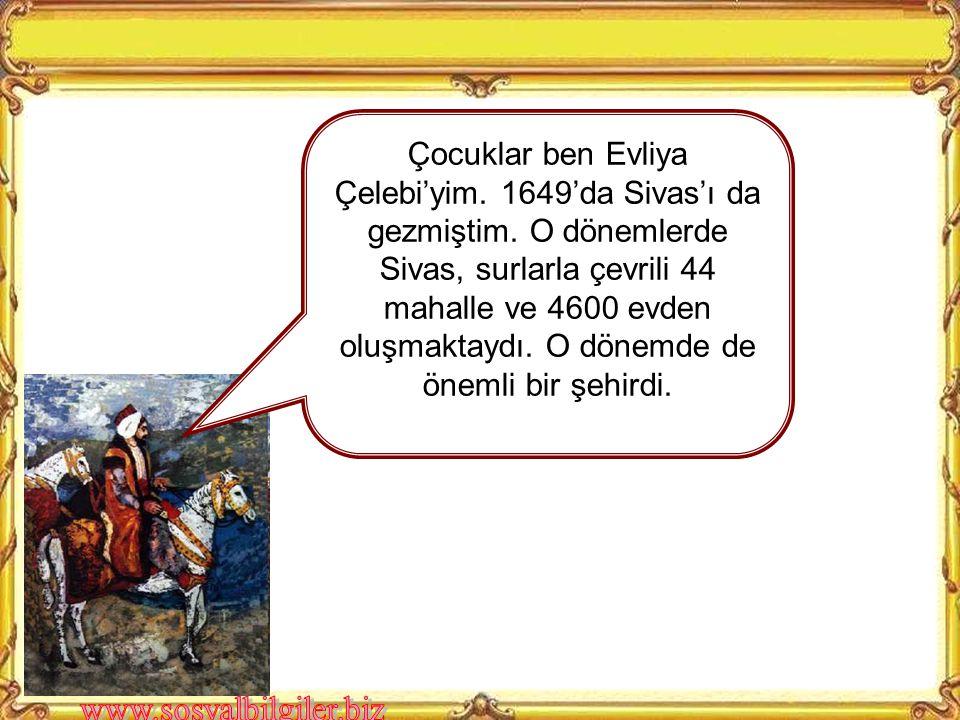 Çocuklar ben Evliya Çelebi'yim.1649'da Sivas'ı da gezmiştim.