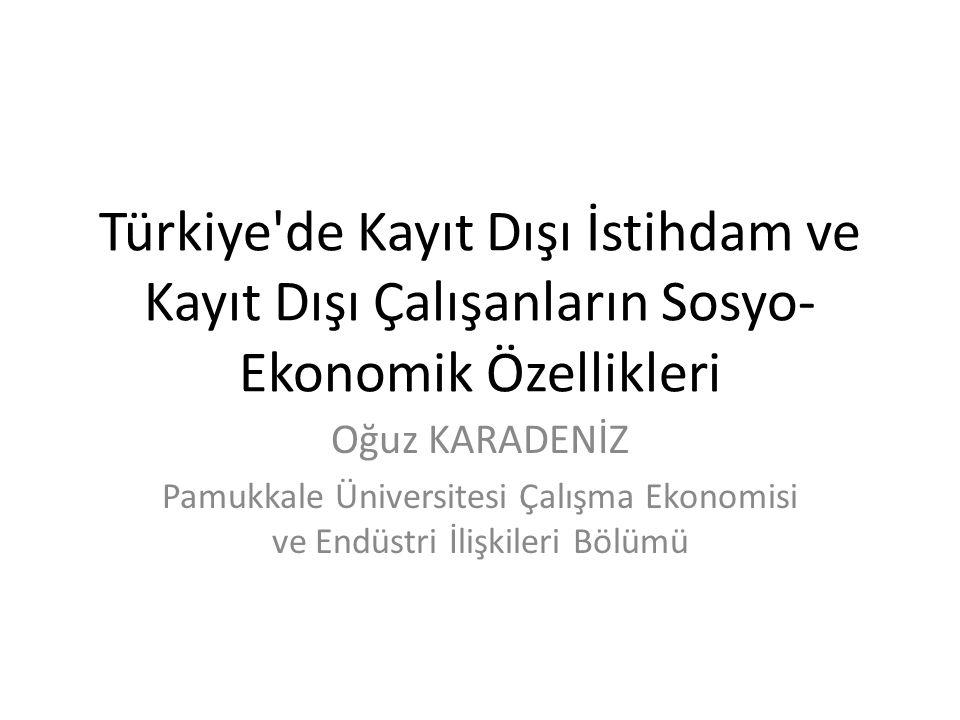 Türkiye'de Kayıt Dışı İstihdam ve Kayıt Dışı Çalışanların Sosyo- Ekonomik Özellikleri Oğuz KARADENİZ Pamukkale Üniversitesi Çalışma Ekonomisi ve Endüs
