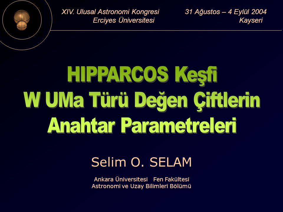 XIV. Ulusal Astronomi Kongresi 31 Ağustos – 4 Eylül 2004 Erciyes Üniversitesi Kayseri Selim O.