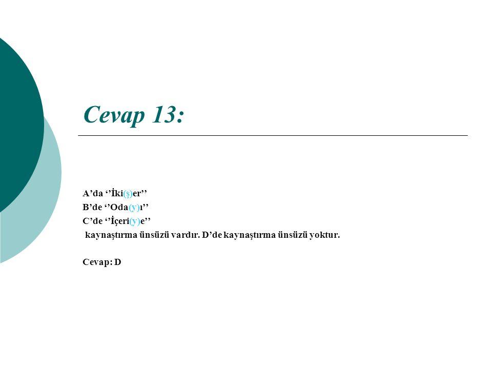 Cevap 13: A'da ''İki(ş)er'' B'de ''Oda(y)ı'' C'de ''İçeri(y)e'' kaynaştırma ünsüzü vardır.
