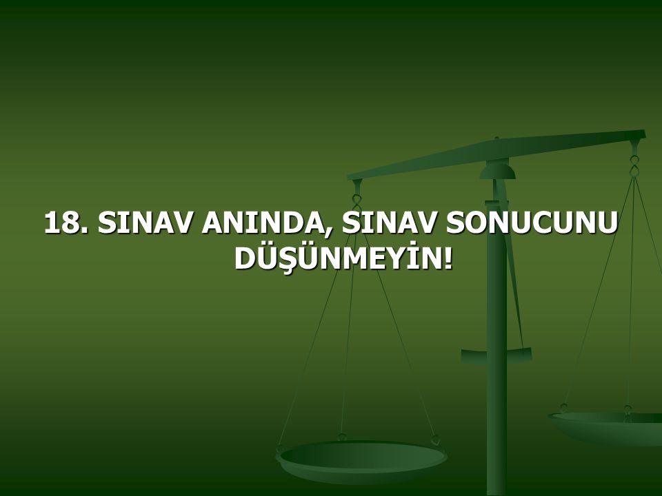 18. SINAV ANINDA, SINAV SONUCUNU DÜŞÜNMEYİN!