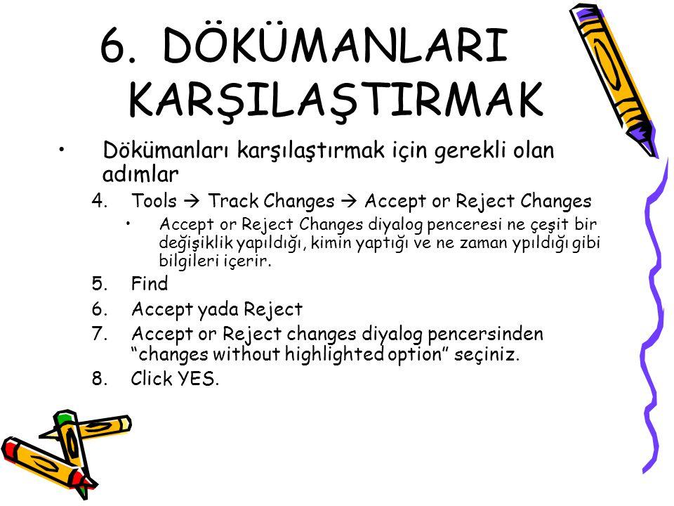 6.DÖKÜMANLARI KARŞILAŞTIRMAK Dökümanları karşılaştırmak için gerekli olan adımlar 4.Tools  Track Changes  Accept or Reject Changes Accept or Reject