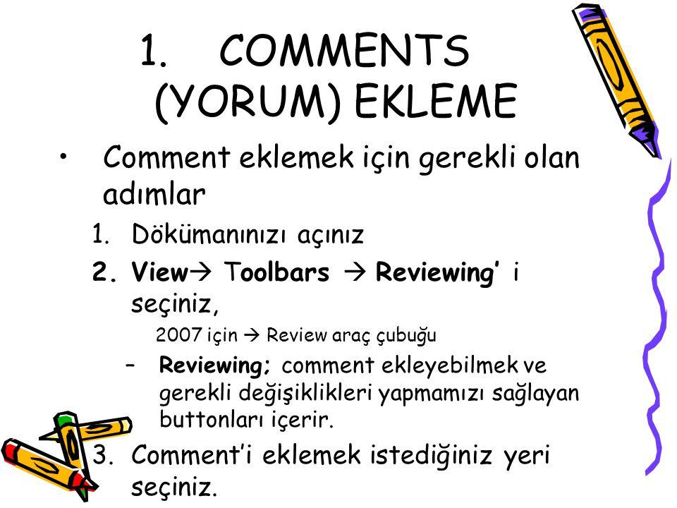 1. COMMENTS (YORUM) EKLEME Comment eklemek için gerekli olan adımlar 1.Dökümanınızı açınız 2.View  Toolbars  Reviewing' i seçiniz, 2007 için  Revie