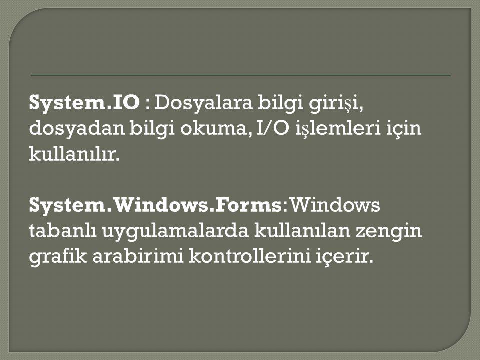 System.IO : Dosyalara bilgi giri ş i, dosyadan bilgi okuma, I/O i ş lemleri için kullanılır. System.Windows.Forms: Windows tabanlı uygulamalarda kulla