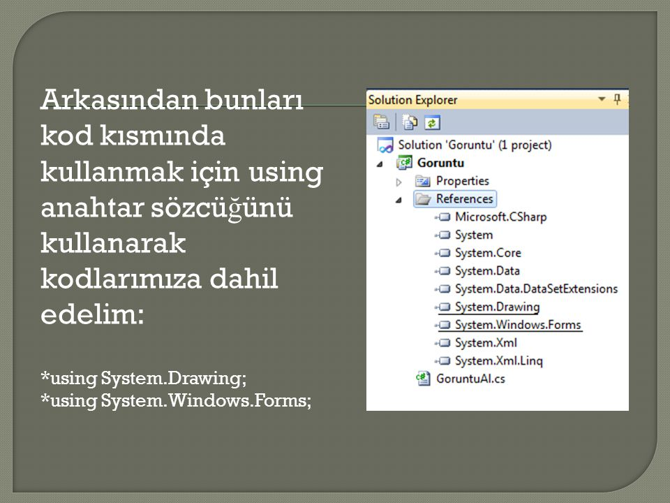 Arkasından bunları kod kısmında kullanmak için using anahtar sözcü ğ ünü kullanarak kodlarımıza dahil edelim: *using System.Drawing; *using System.Win