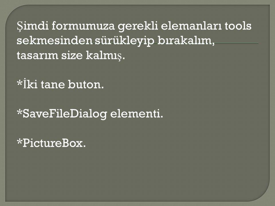 Ş imdi formumuza gerekli elemanları tools sekmesinden sürükleyip bırakalım, tasarım size kalmı ş. * İ ki tane buton. *SaveFileDialog elementi. *Pictur