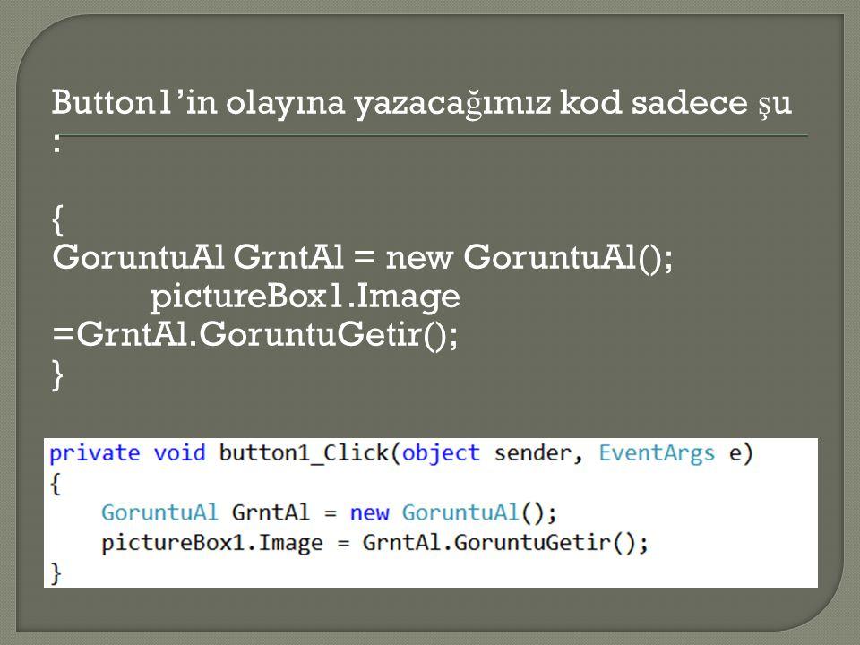 Button1'in olayına yazaca ğ ımız kod sadece ş u : { GoruntuAl GrntAl = new GoruntuAl(); pictureBox1.Image =GrntAl.GoruntuGetir(); }