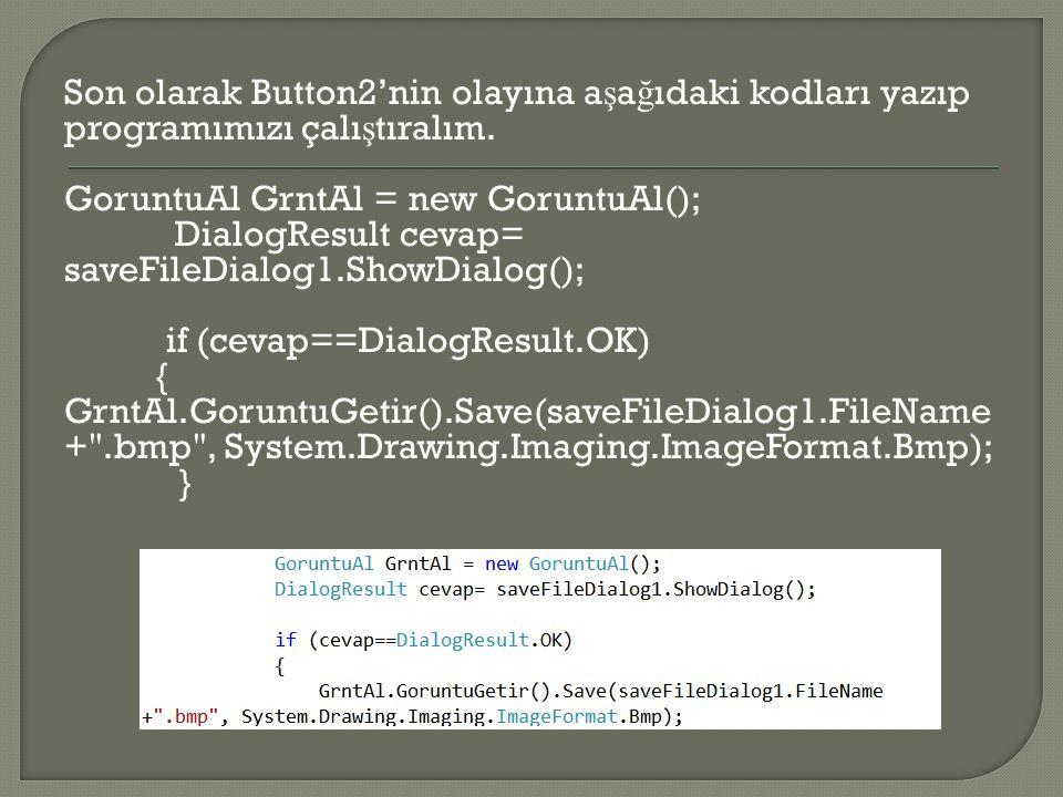 Son olarak Button2'nin olayına a ş a ğ ıdaki kodları yazıp programımızı çalı ş tıralım. GoruntuAl GrntAl = new GoruntuAl(); DialogResult cevap= saveFi