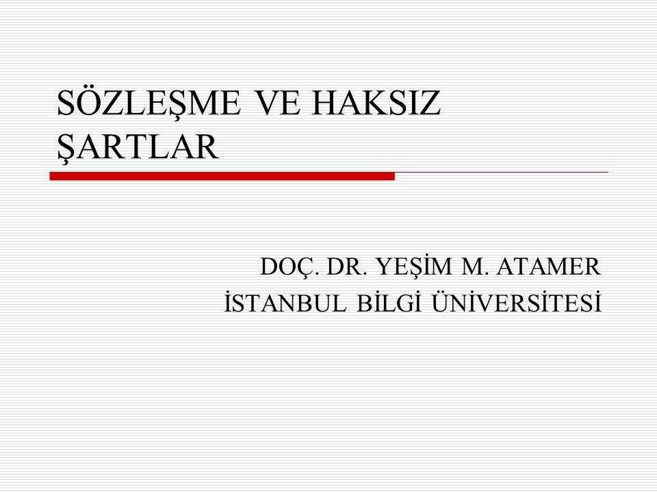 SÖZLEŞME VE HAKSIZ ŞARTLAR DOÇ. DR. YEŞİM M. ATAMER İSTANBUL BİLGİ ÜNİVERSİTESİ