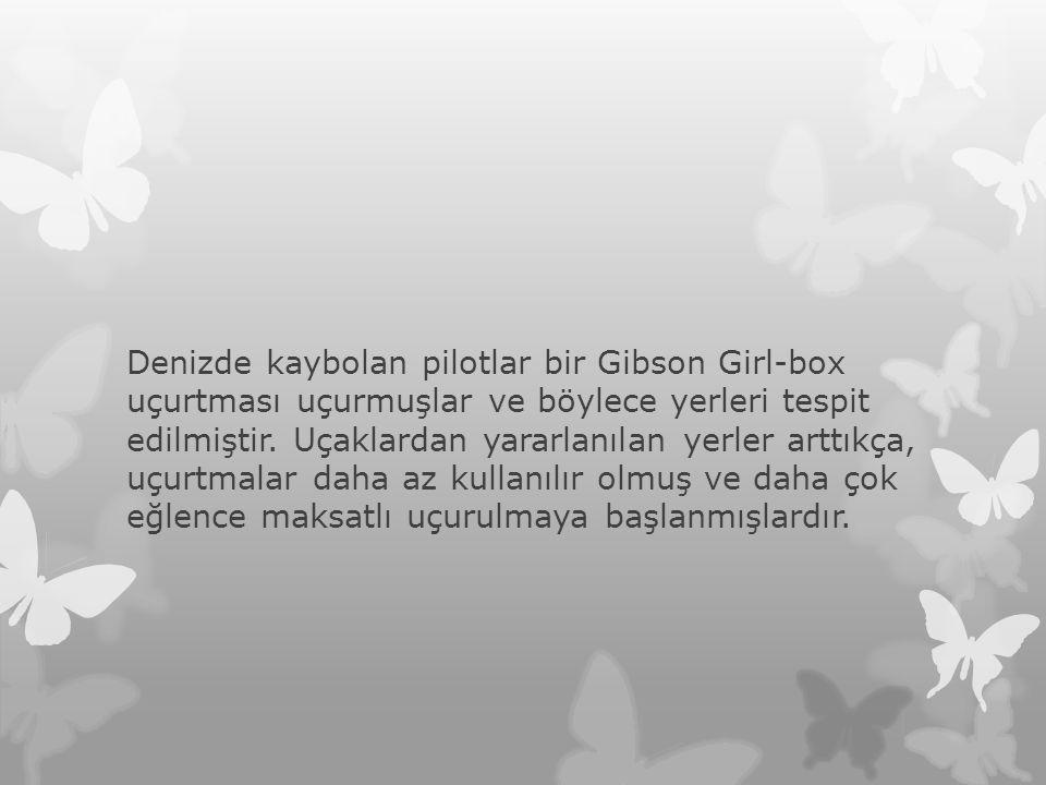 Denizde kaybolan pilotlar bir Gibson Girl-box uçurtması uçurmuşlar ve böylece yerleri tespit edilmiştir. Uçaklardan yararlanılan yerler arttıkça, uçur
