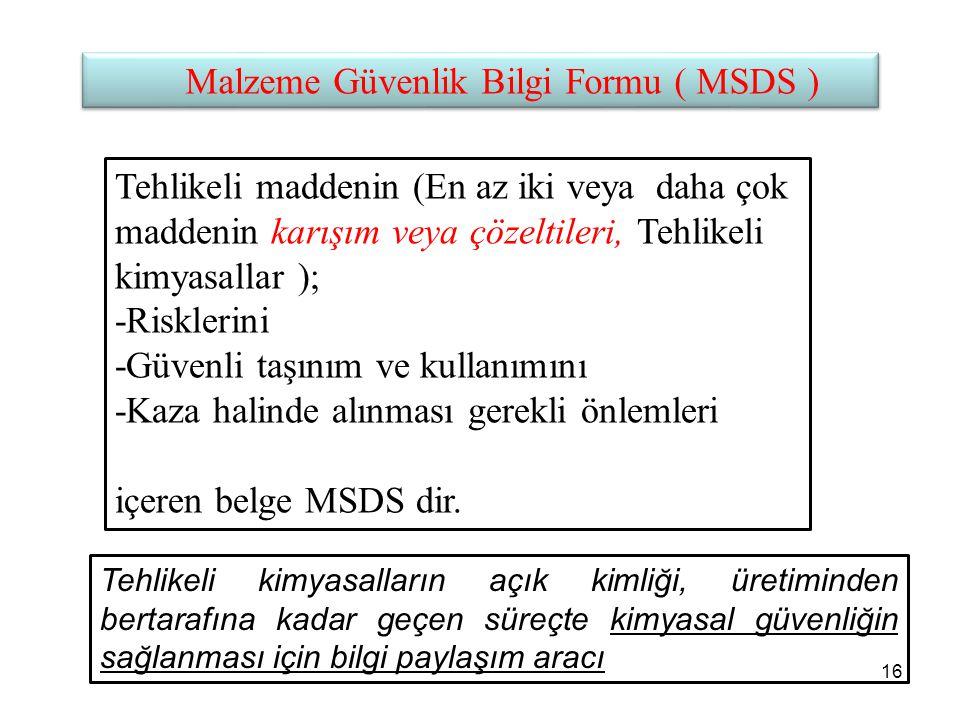 Malzeme Güvenlik Bilgi Formu ( MSDS ) Tehlikeli maddenin (En az iki veya daha çok maddenin karışım veya çözeltileri, Tehlikeli kimyasallar ); -Risklerini -Güvenli taşınım ve kullanımını -Kaza halinde alınması gerekli önlemleri içeren belge MSDS dir.