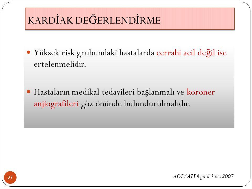 KARD İ AK DE Ğ ERLEND İ RME 27 Yüksek risk grubundaki hastalarda cerrahi acil de ğ il ise ertelenmelidir. Hastaların medikal tedavileri ba ş lanmalı v