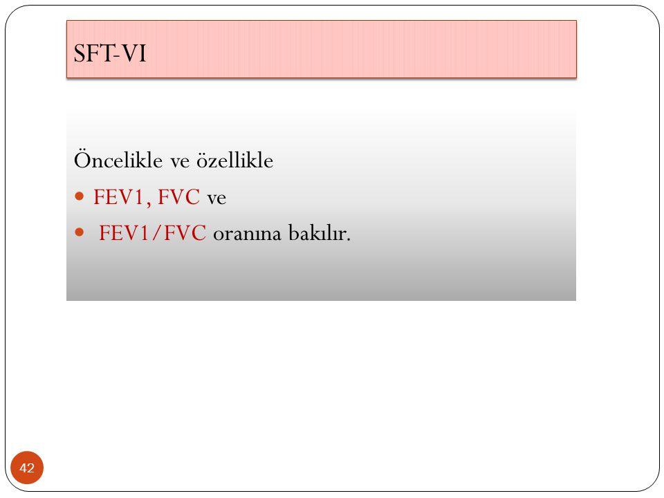 SFT-VI 42 Öncelikle ve özellikle FEV1, FVC ve FEV1/FVC oranına bakılır.