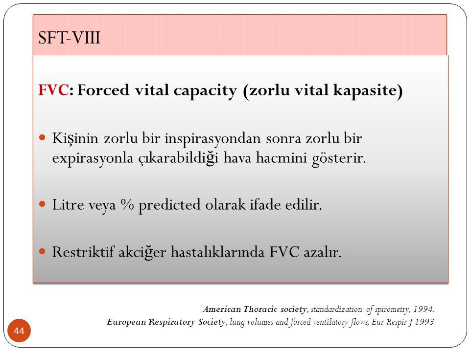 SFT-VIII 44 FVC: Forced vital capacity (zorlu vital kapasite) Ki ş inin zorlu bir inspirasyondan sonra zorlu bir expirasyonla çıkarabildi ğ i hava hacmini gösterir.