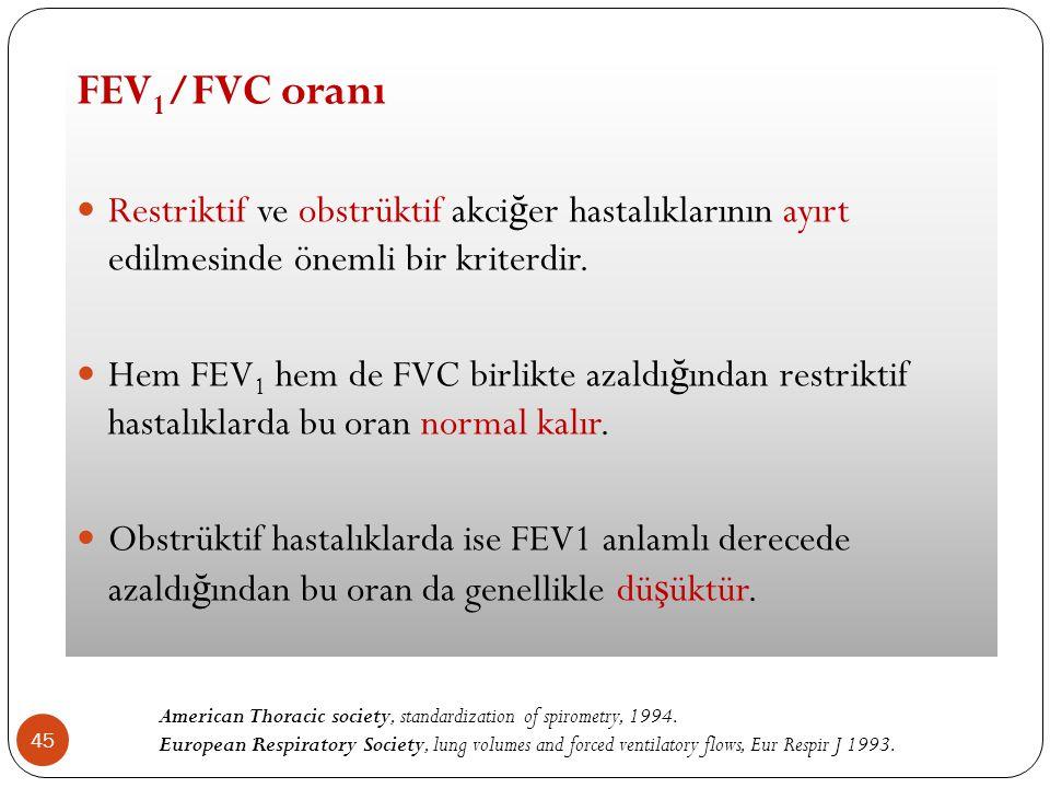 45 FEV 1 /FVC oranı Restriktif ve obstrüktif akci ğ er hastalıklarının ayırt edilmesinde önemli bir kriterdir. Hem FEV 1 hem de FVC birlikte azaldı ğ