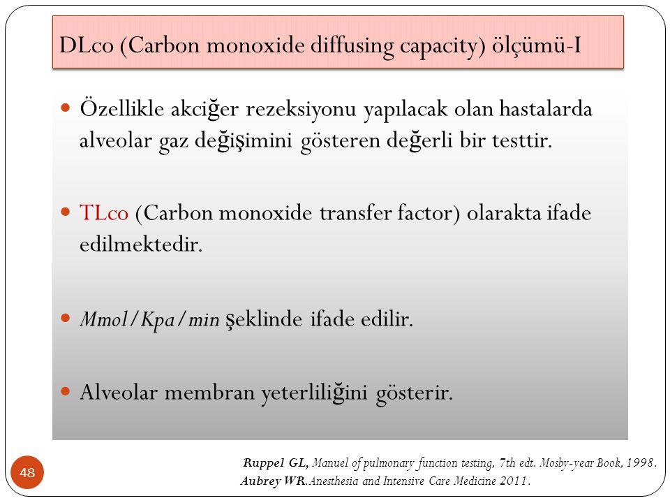 DLco (Carbon monoxide diffusing capacity) ölçümü-I 48 Özellikle akci ğ er rezeksiyonu yapılacak olan hastalarda alveolar gaz de ğ i ş imini gösteren de ğ erli bir testtir.