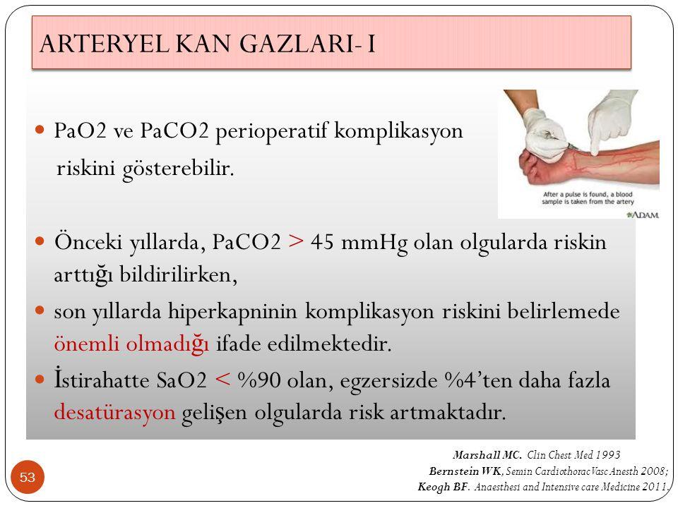 ARTERYEL KAN GAZLARI- I 53 PaO2 ve PaCO2 perioperatif komplikasyon riskini gösterebilir. Önceki yıllarda, PaCO2 > 45 mmHg olan olgularda riskin arttı