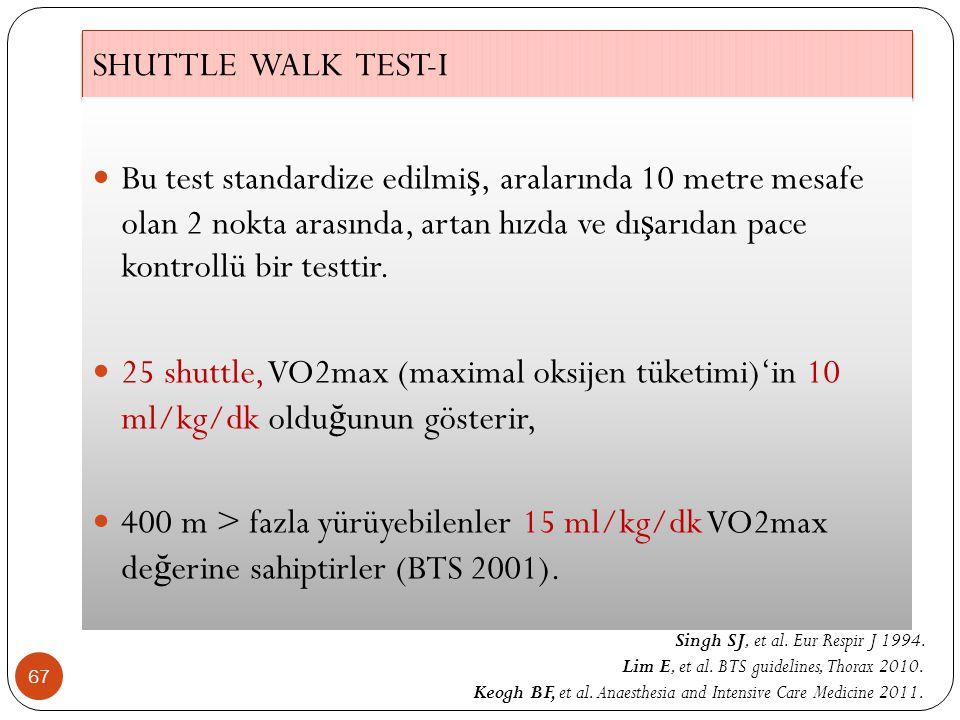 SHUTTLE WALK TEST-I 67 Bu test standardize edilmi ş, aralarında 10 metre mesafe olan 2 nokta arasında, artan hızda ve dı ş arıdan pace kontrollü bir t