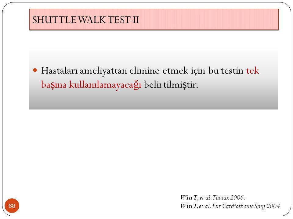 68 Hastaları ameliyattan elimine etmek için bu testin tek ba ş ına kullanılamayaca ğ ı belirtilmi ş tir. SHUTTLE WALK TEST-II Win T, et al. Thorax 200
