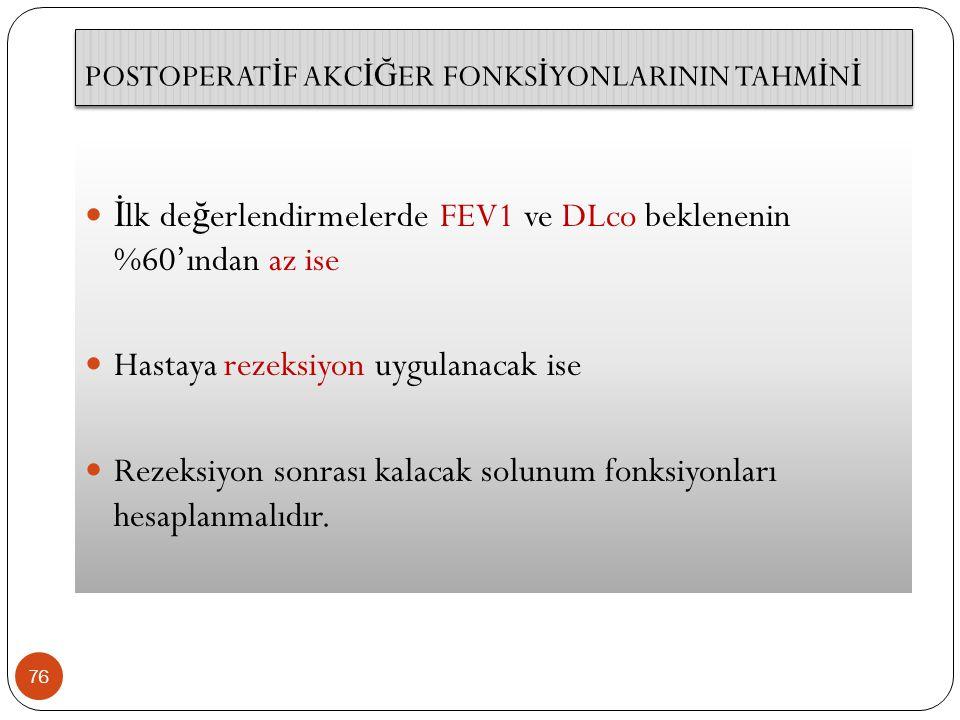 POSTOPERAT İ F AKC İĞ ER FONKS İ YONLARININ TAHM İ N İ 76 İ lk de ğ erlendirmelerde FEV1 ve DLco beklenenin %60'ından az ise Hastaya rezeksiyon uygulanacak ise Rezeksiyon sonrası kalacak solunum fonksiyonları hesaplanmalıdır.