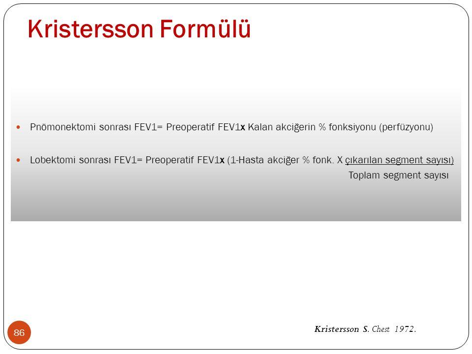 Kristersson Formülü 86 Pnömonektomi sonrası FEV1= Preoperatif FEV1x Kalan akciğerin % fonksiyonu (perfüzyonu) Lobektomi sonrası FEV1= Preoperatif FEV1