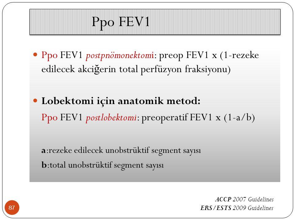 Ppo FEV1 87 Ppo FEV1 postpnömonektomi: preop FEV1 x (1-rezeke edilecek akci ğ erin total perfüzyon fraksiyonu) Lobektomi için anatomik metod: Ppo FEV1 postlobektomi: preoperatif FEV1 x (1-a/b) a:rezeke edilecek unobstrüktif segment sayısı b:total unobstrüktif segment sayısı ACCP 2007 Guidelines ERS/ESTS 2009 Guidelines