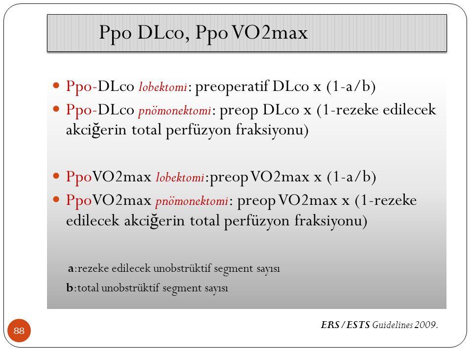 88 Ppo-DLco lobektomi : preoperatif DLco x (1-a/b) Ppo-DLco pnömonektomi : preop DLco x (1-rezeke edilecek akci ğ erin total perfüzyon fraksiyonu) PpoVO2max lobektomi :preop VO2max x (1-a/b) PpoVO2max pnömonektomi : preop VO2max x (1-rezeke edilecek akci ğ erin total perfüzyon fraksiyonu) a:rezeke edilecek unobstrüktif segment sayısı b:total unobstrüktif segment sayısı Ppo DLco, Ppo VO2max ERS/ESTS Guidelines 2009.