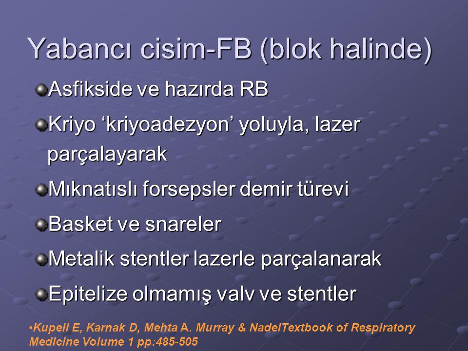 Yabancı cisim-FB (blok halinde) Asfikside ve hazırda RB Kriyo 'kriyoadezyon' yoluyla, lazer parçalayarak Mıknatıslı forsepsler demir türevi Basket ve snareler Metalik stentler lazerle parçalanarak Epitelize olmamış valv ve stentler Kupeli E, Karnak D, Mehta A.