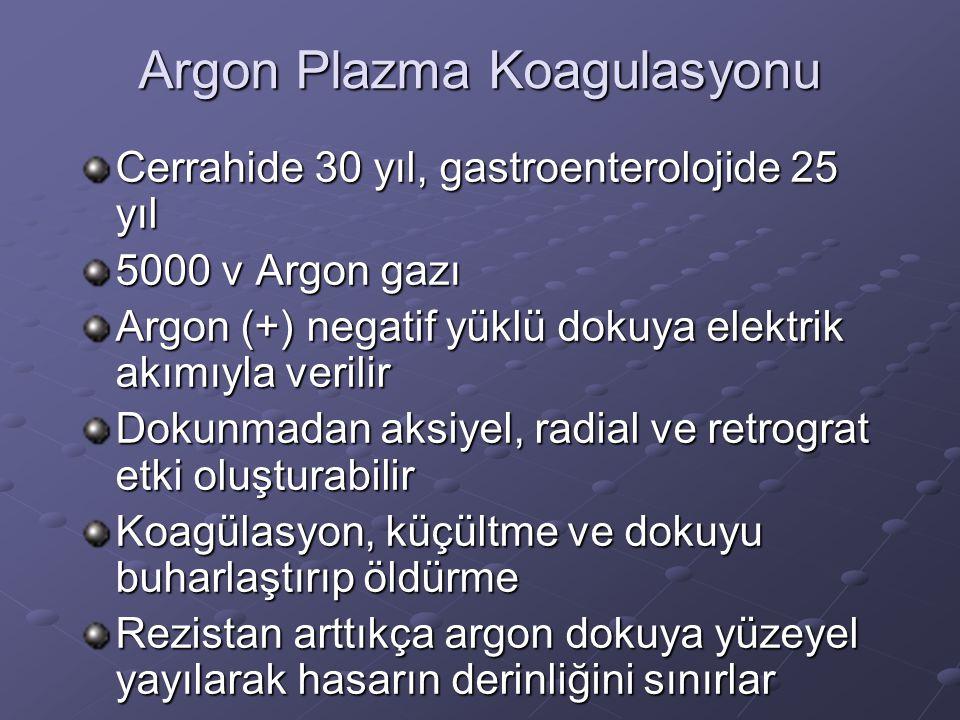 Argon Plazma Koagulasyonu Cerrahide 30 yıl, gastroenterolojide 25 yıl 5000 v Argon gazı Argon (+) negatif yüklü dokuya elektrik akımıyla verilir Dokunmadan aksiyel, radial ve retrograt etki oluşturabilir Koagülasyon, küçültme ve dokuyu buharlaştırıp öldürme Rezistan arttıkça argon dokuya yüzeyel yayılarak hasarın derinliğini sınırlar