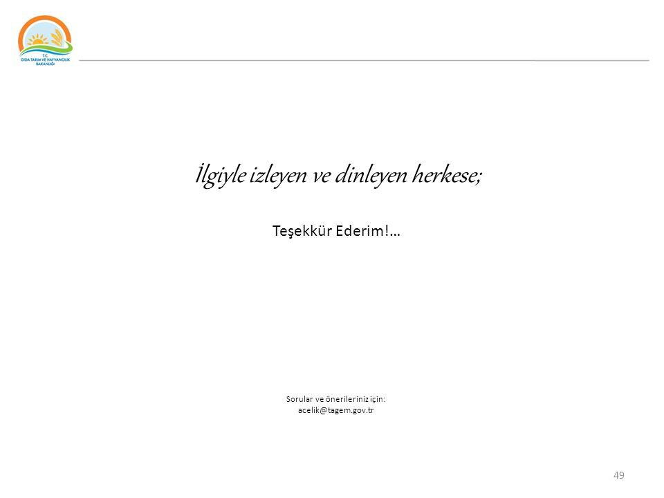 İlgiyle izleyen ve dinleyen herkese; Teşekkür Ederim!… Sorular ve önerileriniz için: acelik@tagem.gov.tr 49