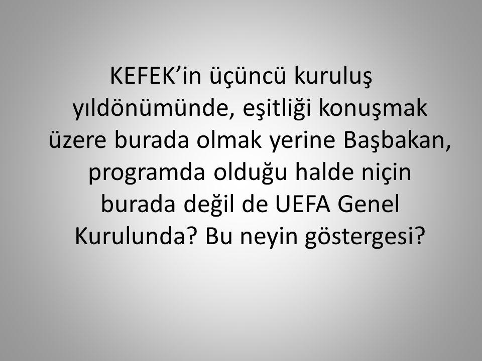 KEFEK'in üçüncü kuruluş yıldönümünde, eşitliği konuşmak üzere burada olmak yerine Başbakan, programda olduğu halde niçin burada değil de UEFA Genel Kurulunda.