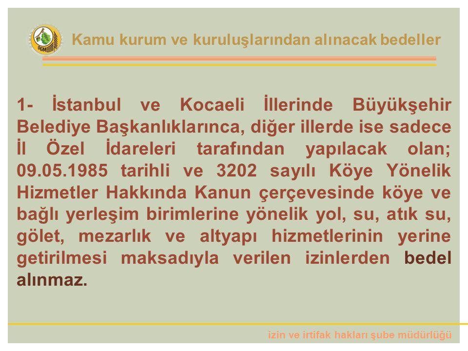 izin ve irtifak hakları şube müdürlüğü 1- İstanbul ve Kocaeli İllerinde Büyükşehir Belediye Başkanlıklarınca, diğer illerde ise sadece İl Özel İdareleri tarafından yapılacak olan; 09.05.1985 tarihli ve 3202 sayılı Köye Yönelik Hizmetler Hakkında Kanun çerçevesinde köye ve bağlı yerleşim birimlerine yönelik yol, su, atık su, gölet, mezarlık ve altyapı hizmetlerinin yerine getirilmesi maksadıyla verilen izinlerden bedel alınmaz.
