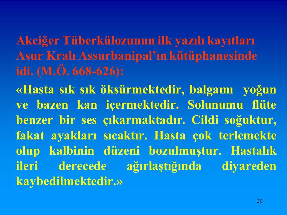 20 Akciğer Tüberkülozunun ilk yazılı kayıtları Asur Kralı Assurbanipal'ın kütüphanesinde idi. (M.Ö. 668-626): «Hasta sık sık öksürmektedir, balgamı yo
