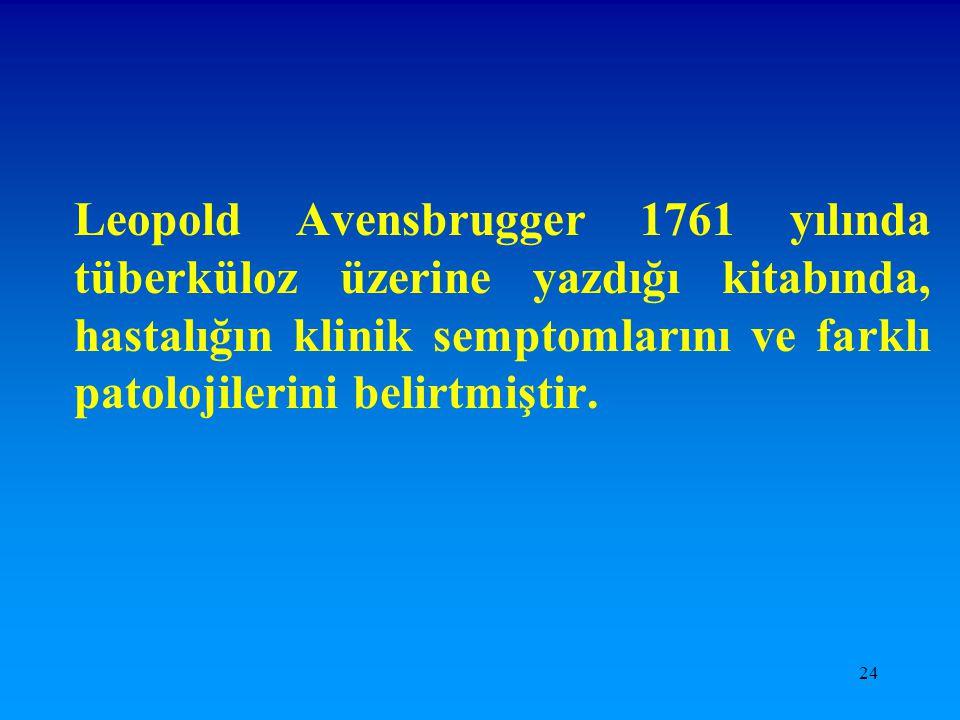 24 Leopold Avensbrugger 1761 yılında tüberküloz üzerine yazdığı kitabında, hastalığın klinik semptomlarını ve farklı patolojilerini belirtmiştir.