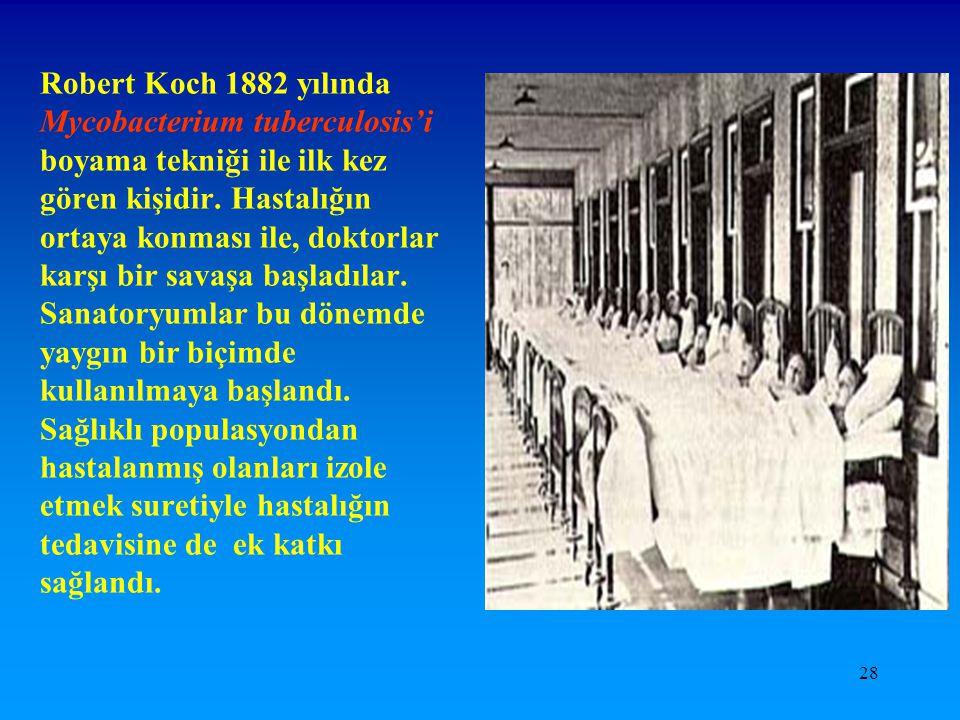 28 Robert Koch 1882 yılında Mycobacterium tuberculosis'i boyama tekniği ile ilk kez gören kişidir. Hastalığın ortaya konması ile, doktorlar karşı bir