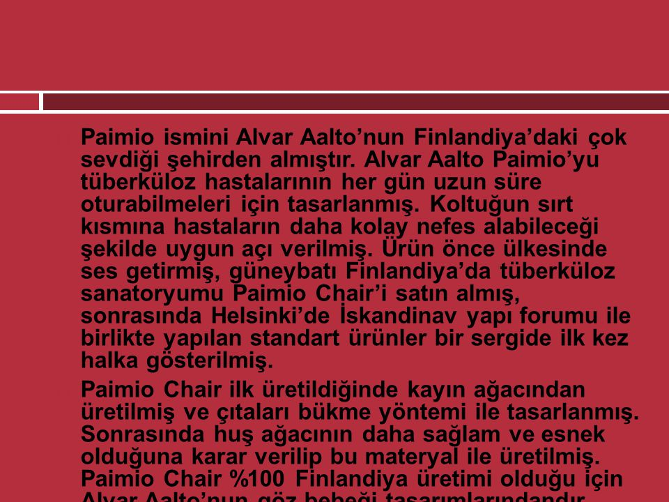  Paimio ismini Alvar Aalto'nun Finlandiya'daki çok sevdiği şehirden almıştır. Alvar Aalto Paimio'yu tüberküloz hastalarının her gün uzun süre oturabi