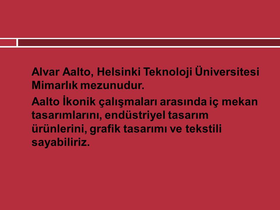  Alvar Aalto, Helsinki Teknoloji Üniversitesi Mimarlık mezunudur.  Aalto İkonik çalışmaları arasında iç mekan tasarımlarını, endüstriyel tasarım ürü