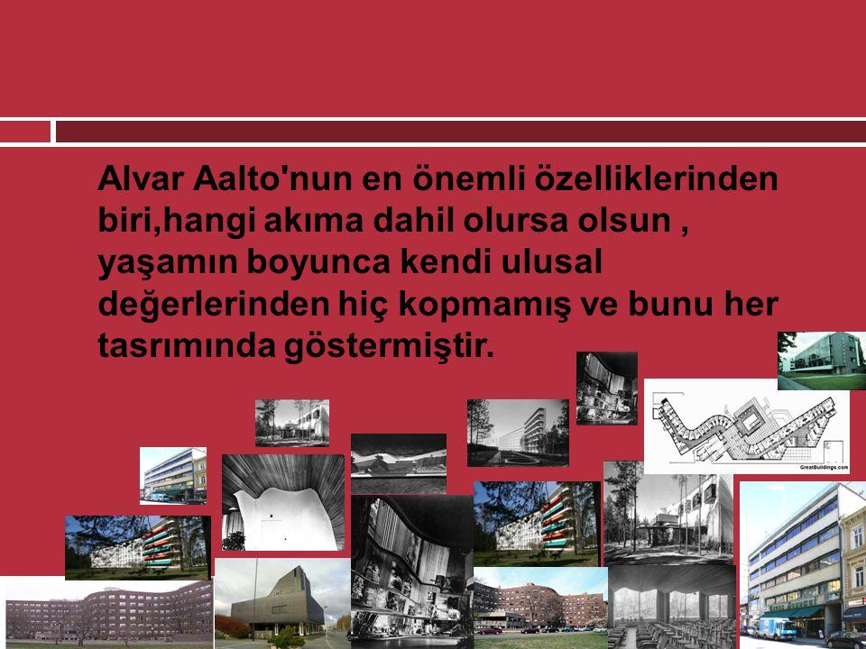  Alvar Aalto'nun en önemli özelliklerinden biri,hangi akıma dahil olursa olsun, yaşamın boyunca kendi ulusal değerlerinden hiç kopmamış ve bunu her t