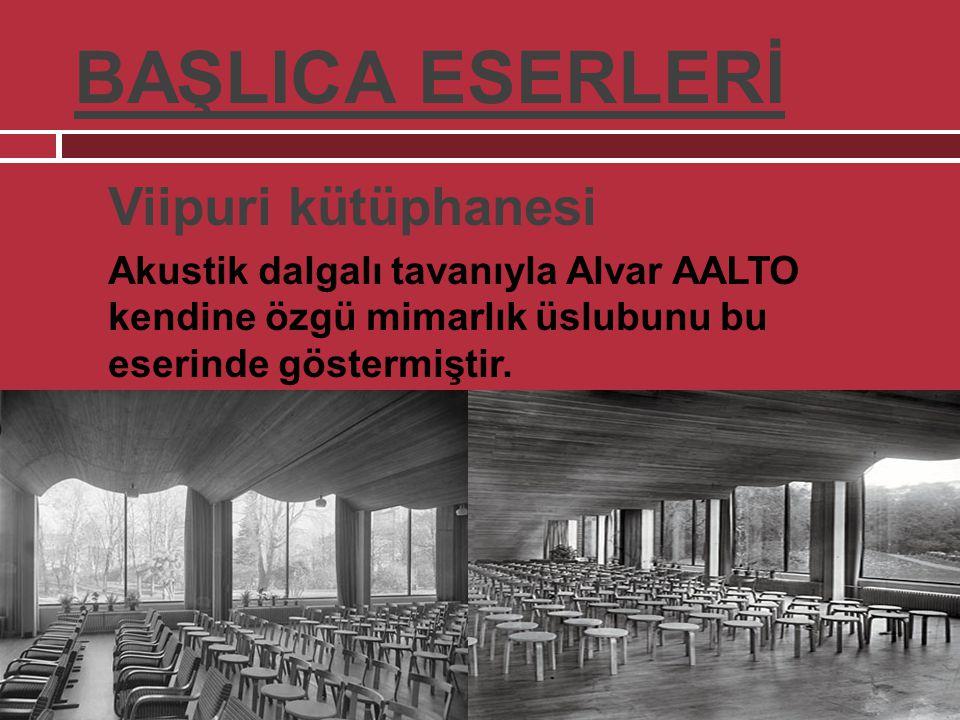 BAŞLICA ESERLERİ  Viipuri kütüphanesi  Akustik dalgalı tavanıyla Alvar AALTO kendine özgü mimarlık üslubunu bu eserinde göstermiştir.