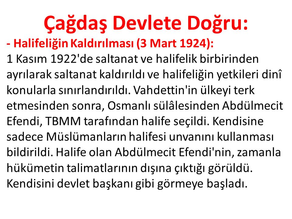 Çağdaş Devlete Doğru: - Halifeliğin Kaldırılması (3 Mart 1924): 1 Kasım 1922'de saltanat ve halifelik birbirinden ayrılarak saltanat kaldırıldı ve hal